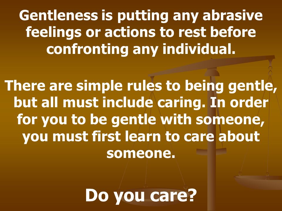 Gentleness is putting any abrasive feelings or actions to rest before confronting any individual.