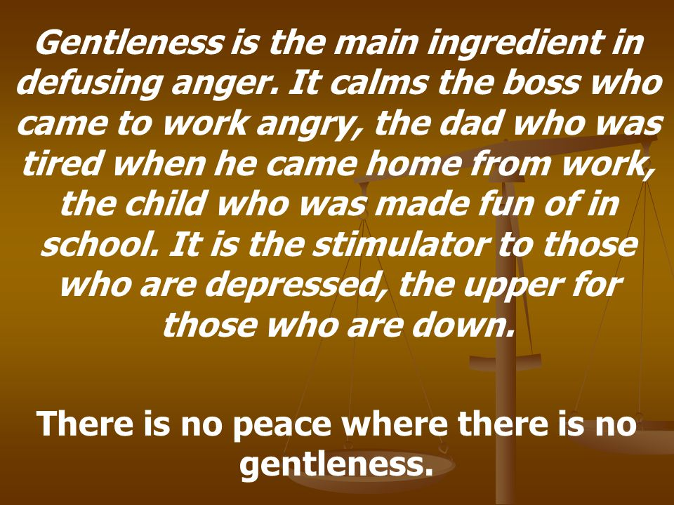 Gentleness is the main ingredient in defusing anger.