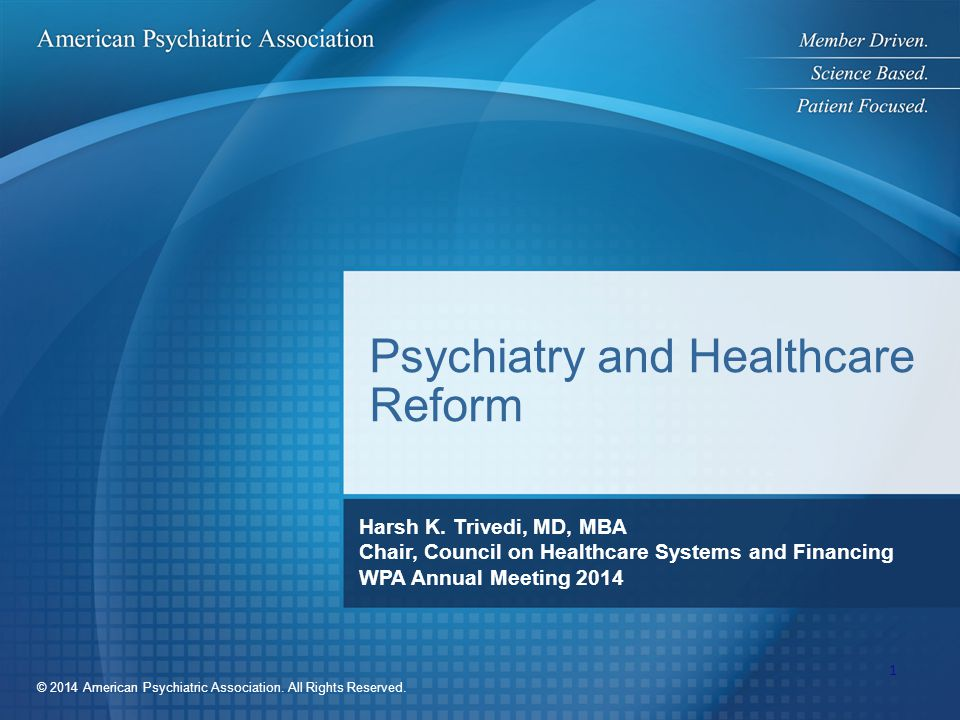 © 2014 American Psychiatric Association. All Rights Reserved. Psychiatry and Healthcare Reform Harsh K. Trivedi, MD, MBA Chair, Council on Healthcare