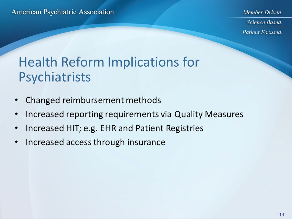 Health Reform Implications for Psychiatrists Changed reimbursement methods Increased reporting requirements via Quality Measures Increased HIT; e.g.