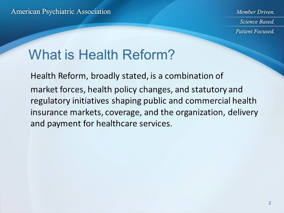 What is Health Reform? Health Reform, broadly stated, is a combination of market forces, health policy changes, and statutory and regulatory initiativ