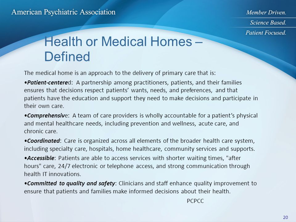Health or Medical Homes – Defined The medical home is an approach to the delivery of primary care that is: Patient-centered: A partnership among practitioners, patients, and their families ensures that decisions respect patients' wants, needs, and preferences, and that patients have the education and support they need to make decisions and participate in their own care.