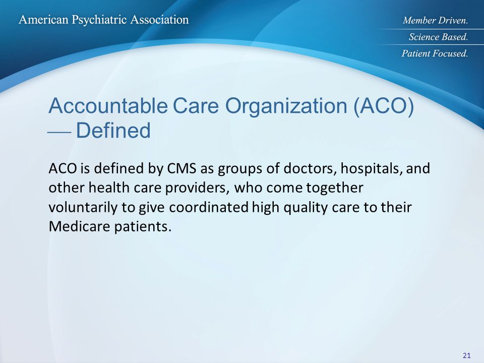 Accountable Care Organization (ACO)  Defined ACO is defined by CMS as groups of doctors, hospitals, and other health care providers, who come together voluntarily to give coordinated high quality care to their Medicare patients.