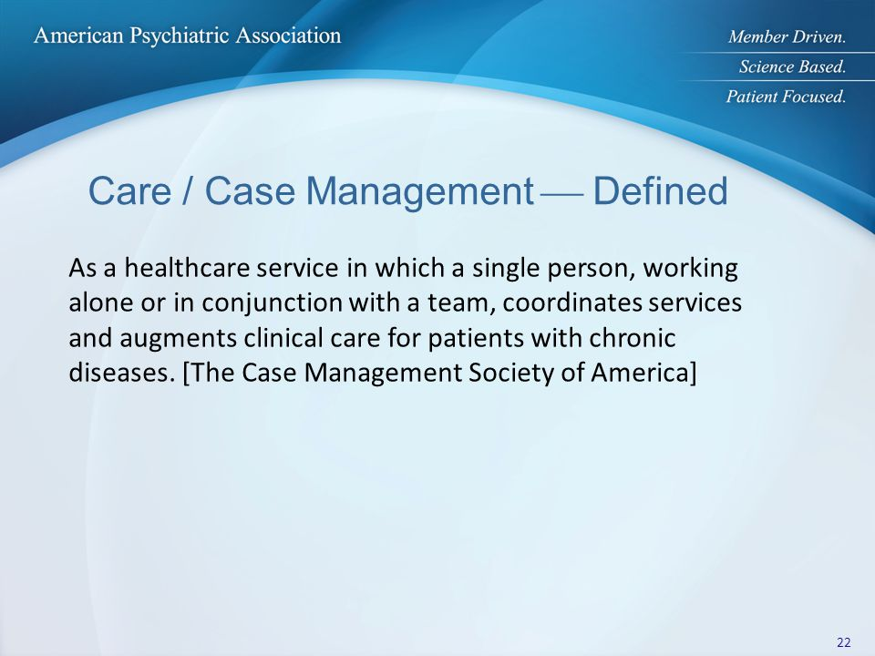 Care / Case Management  Defined As a healthcare service in which a single person, working alone or in conjunction with a team, coordinates services a