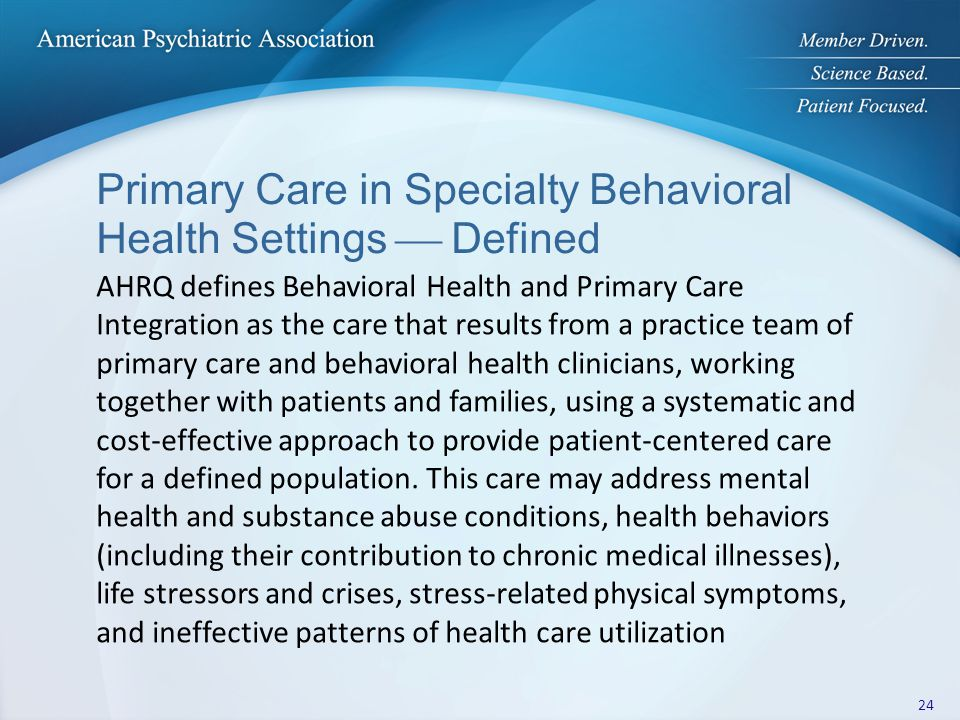 Primary Care in Specialty Behavioral Health Settings  Defined AHRQ defines Behavioral Health and Primary Care Integration as the care that results from a practice team of primary care and behavioral health clinicians, working together with patients and families, using a systematic and cost-effective approach to provide patient-centered care for a defined population.