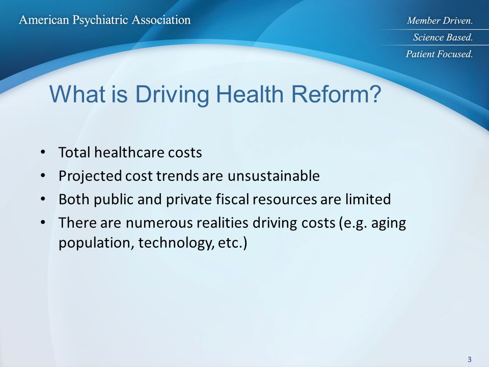 Key Reform Elements that Psychiatrists Need to Understand Patient Centeredness Principles Integrated Care Delivery Initiatives Changing Physician Reimbursement Methods Quality of Care/Performance Measures Health Information Technology (HIT) Insurance Expansion and Market Reforms Mental Health Parity as an Insurance Market Reform