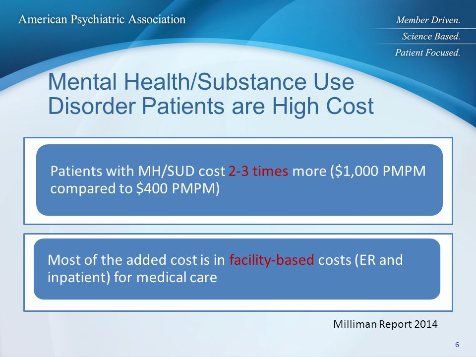 Mental Health/Substance Use Disorder Patients are High Cost Patients with MH/SUD cost 2-3 times more ($1,000 PMPM compared to $400 PMPM) Most of the added cost is in facility-based costs (ER and inpatient) for medical care Milliman Report