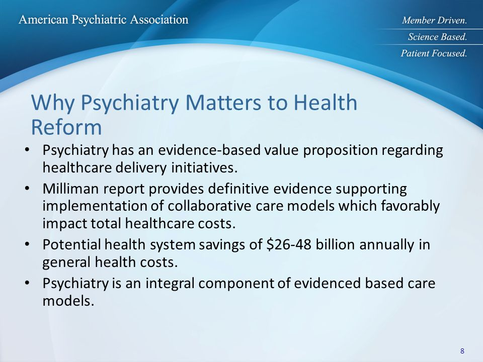 Why Psychiatry Matters to Health Reform Psychiatry has an evidence-based value proposition regarding healthcare delivery initiatives. Milliman report