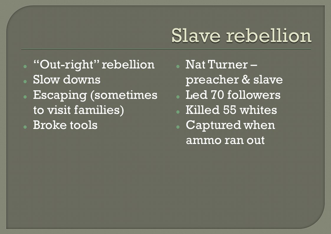 Out-right rebellion Slow downs Escaping (sometimes to visit families) Broke tools Nat Turner – preacher & slave Led 70 followers Killed 55 whites Captured when ammo ran out