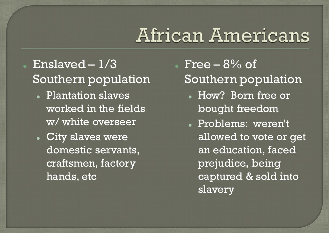 Enslaved – 1/3 Southern population Plantation slaves worked in the fields w/ white overseer City slaves were domestic servants, craftsmen, factory hands, etc Free – 8% of Southern population How.