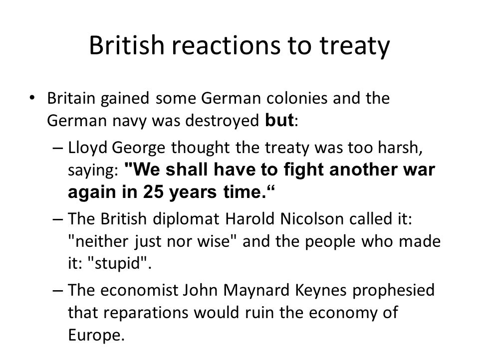 British reactions to treaty Britain gained some German colonies and the German navy was destroyed but : – Lloyd George thought the treaty was too harsh, saying: We shall have to fight another war again in 25 years time. – The British diplomat Harold Nicolson called it: neither just nor wise and the people who made it: stupid .