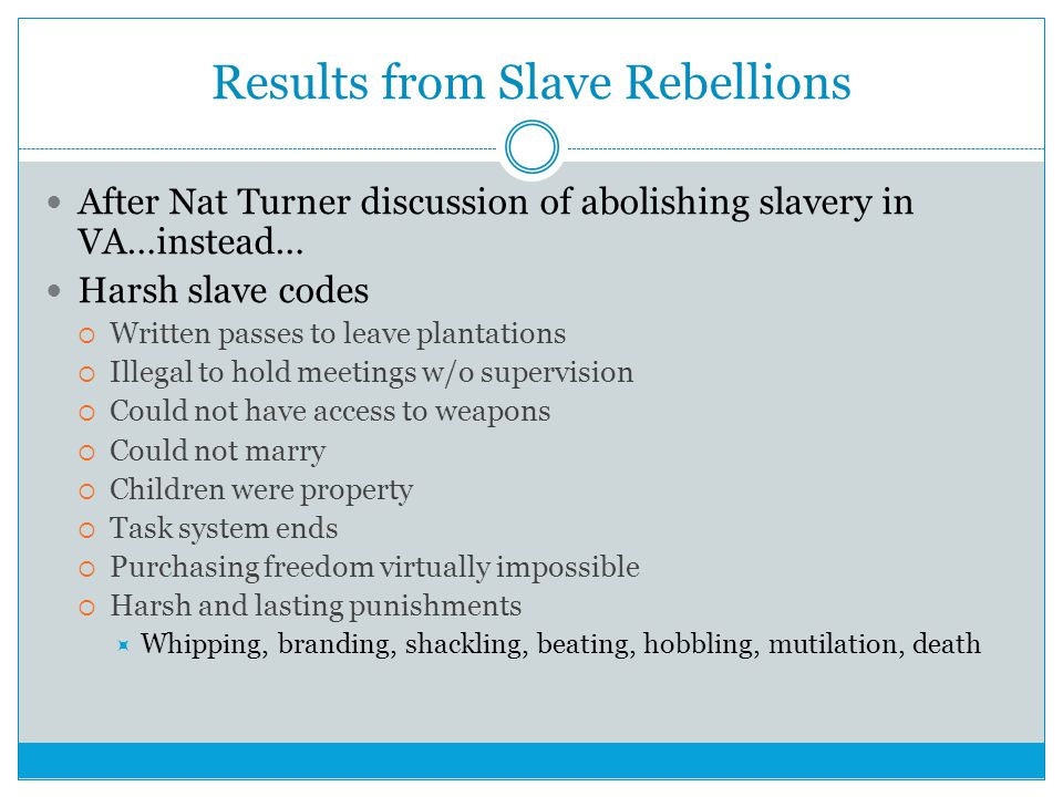 Results from Slave Rebellions After Nat Turner discussion of abolishing slavery in VA…instead… Harsh slave codes  Written passes to leave plantations  Illegal to hold meetings w/o supervision  Could not have access to weapons  Could not marry  Children were property  Task system ends  Purchasing freedom virtually impossible  Harsh and lasting punishments  Whipping, branding, shackling, beating, hobbling, mutilation, death