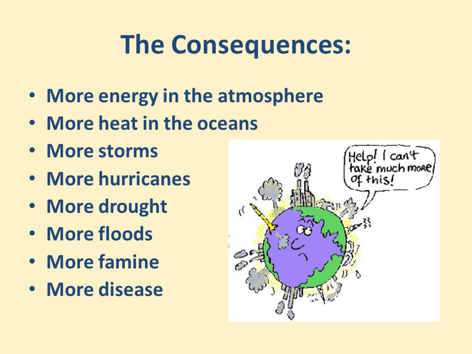 The Consequences: More energy in the atmosphere More heat in the oceans More storms More hurricanes More drought More floods More famine More disease