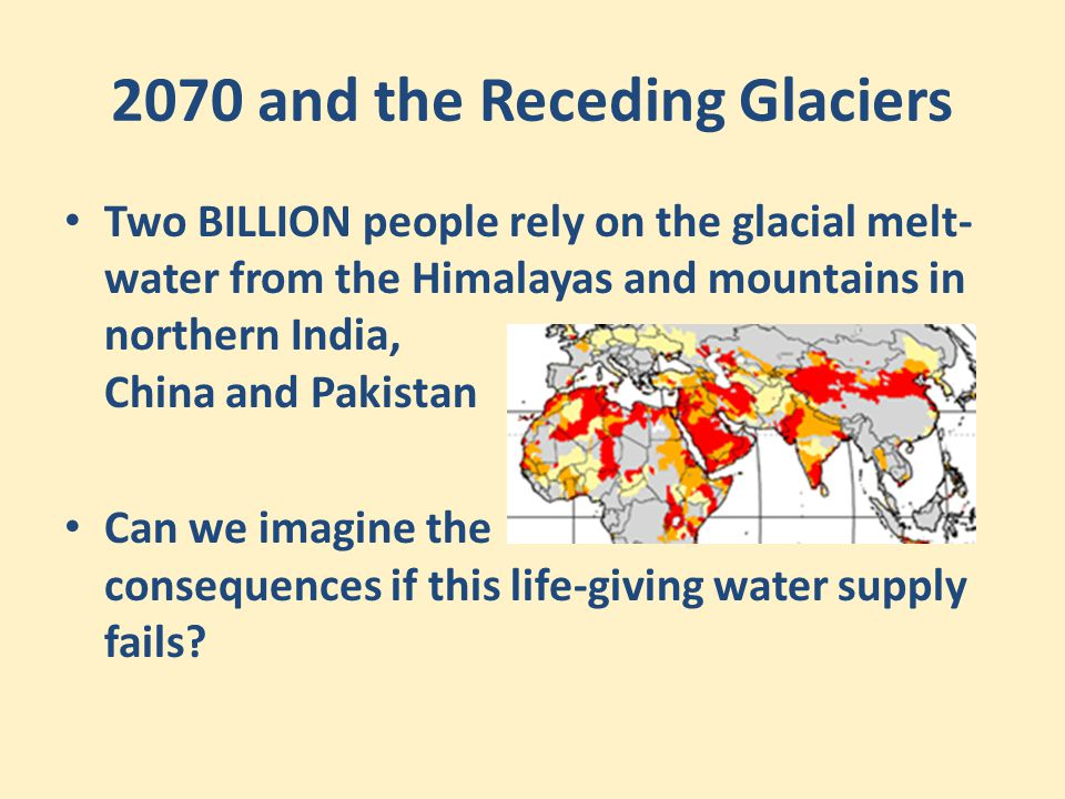 2070 and the Receding Glaciers Two BILLION people rely on the glacial melt- water from the Himalayas and mountains in northern India, China and Pakist