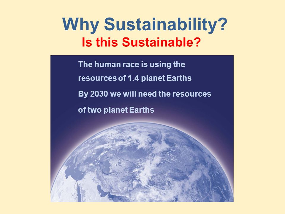 Why Sustainability? The human race is using the resources of 1.4 planet Earths By 2030 we will need the resources of two planet Earths Is this Sustain
