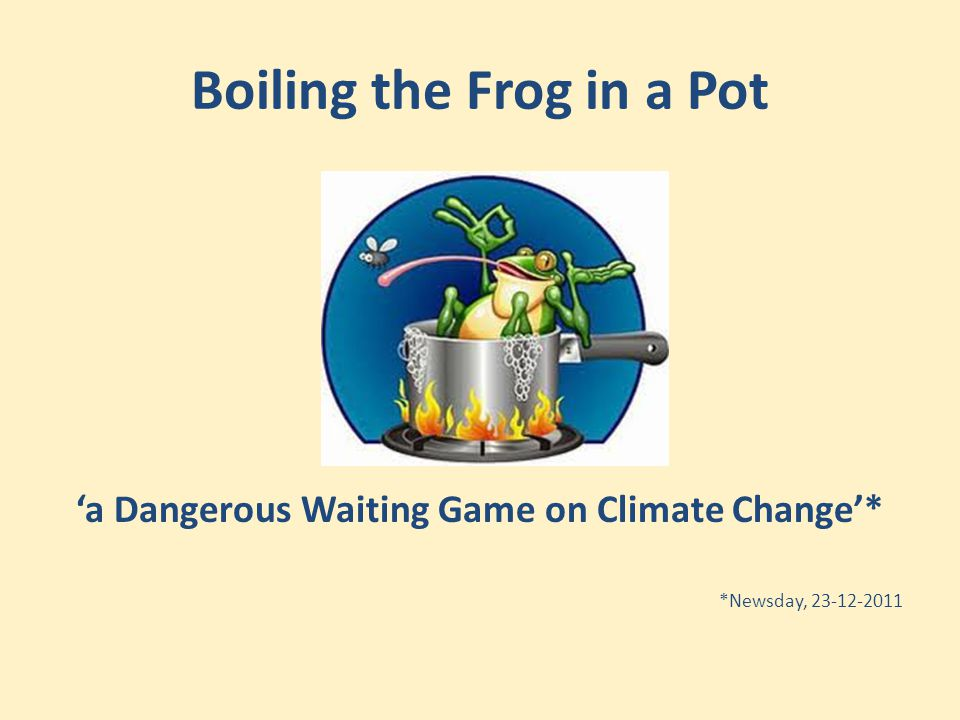 Boiling the Frog in a Pot 'a Dangerous Waiting Game on Climate Change'* *Newsday, 23-12-2011
