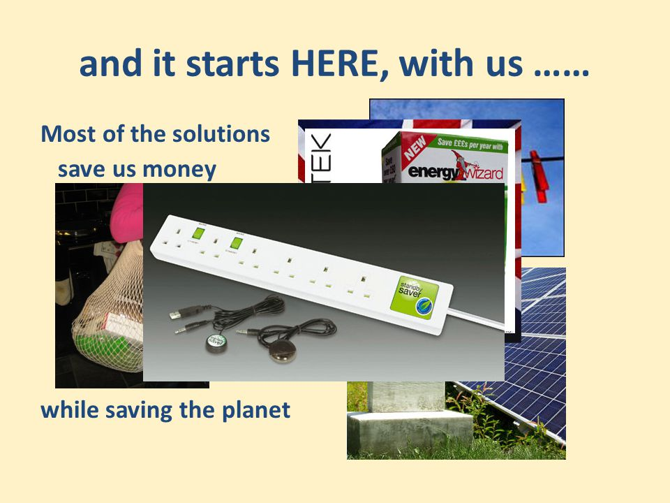and it starts HERE, with us …… Most of the solutions save us money while saving the planet