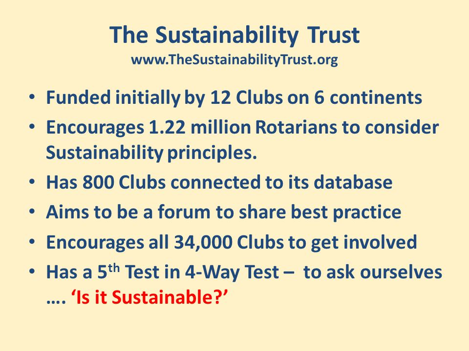 The Sustainability Trust www.TheSustainabilityTrust.org Funded initially by 12 Clubs on 6 continents Encourages 1.22 million Rotarians to consider Sus