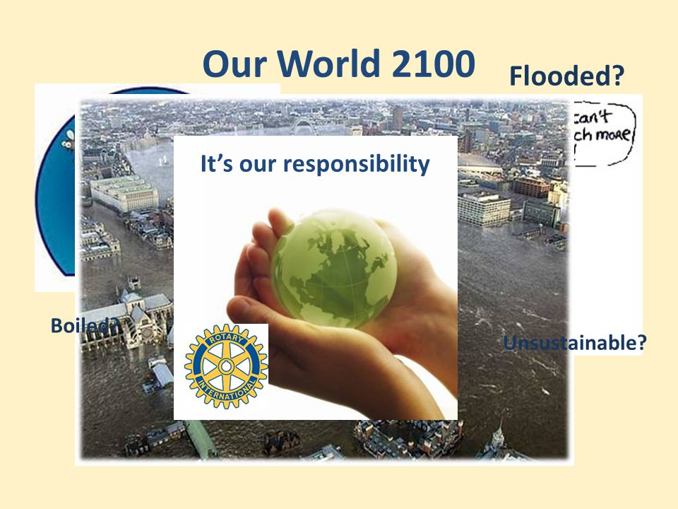 Our World 2100 It's our responsibility Boiled? Unsustainable? Flooded?