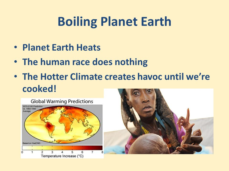 Boiling Planet Earth Planet Earth Heats The human race does nothing The Hotter Climate creates havoc until we're cooked!
