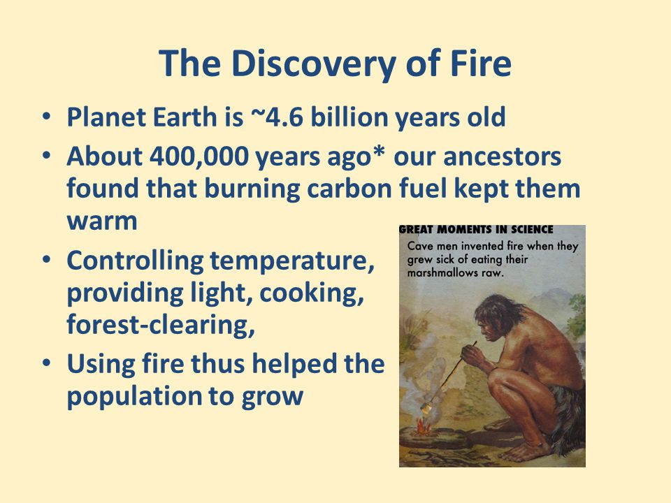 The Discovery of Fire Planet Earth is ~4.6 billion years old About 400,000 years ago* our ancestors found that burning carbon fuel kept them warm Cont