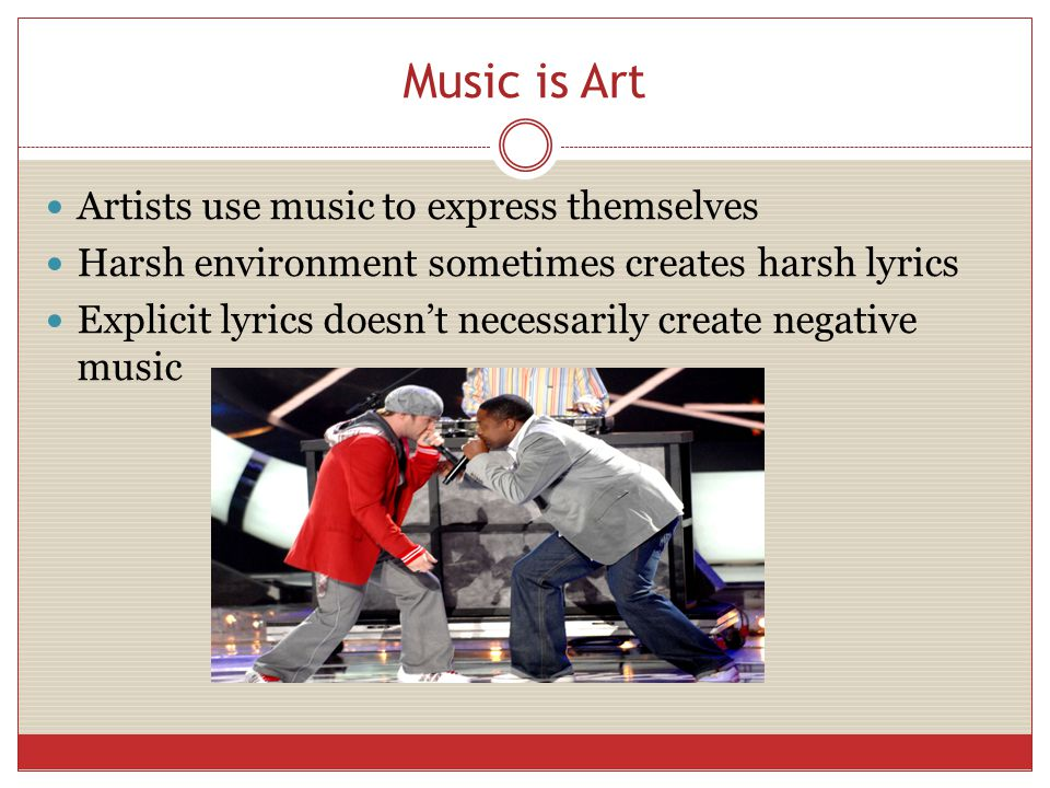 Music is Art Artists use music to express themselves Harsh environment sometimes creates harsh lyrics Explicit lyrics doesn't necessarily create negative music