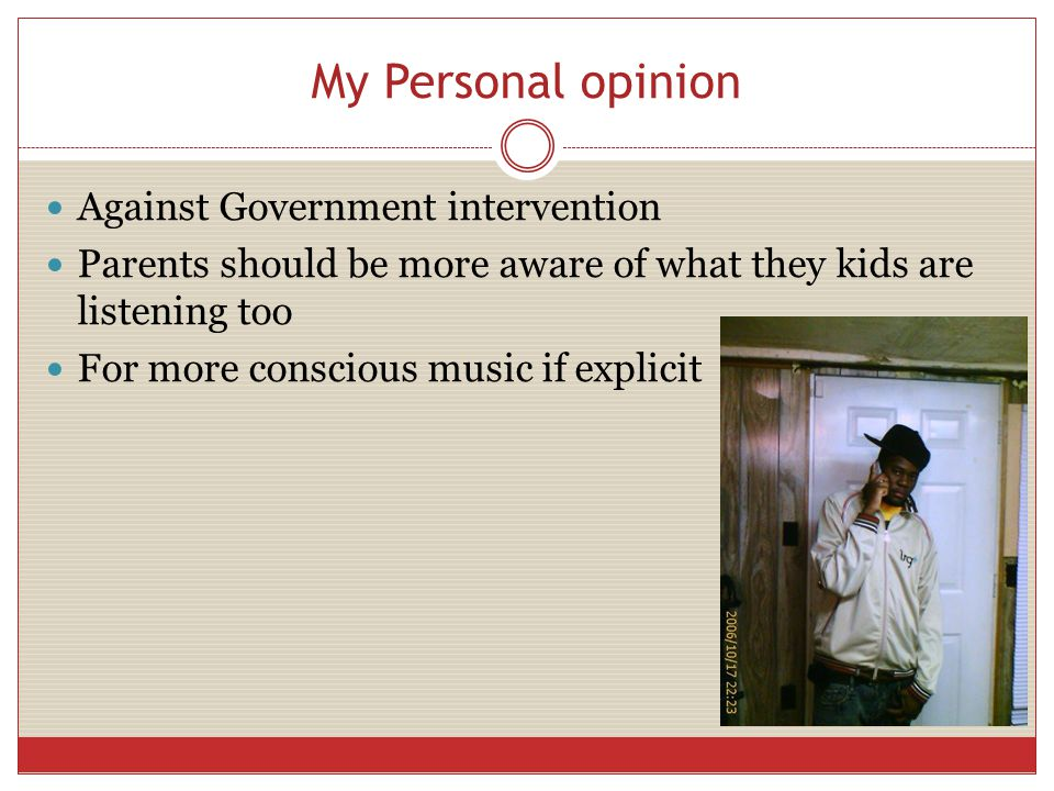 My Personal opinion Against Government intervention Parents should be more aware of what they kids are listening too For more conscious music if explicit