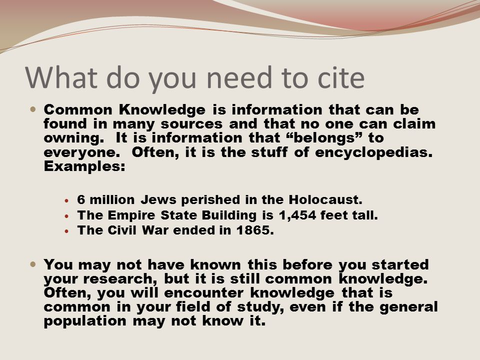 What do you need to cite Common Knowledge is information that can be found in many sources and that no one can claim owning.