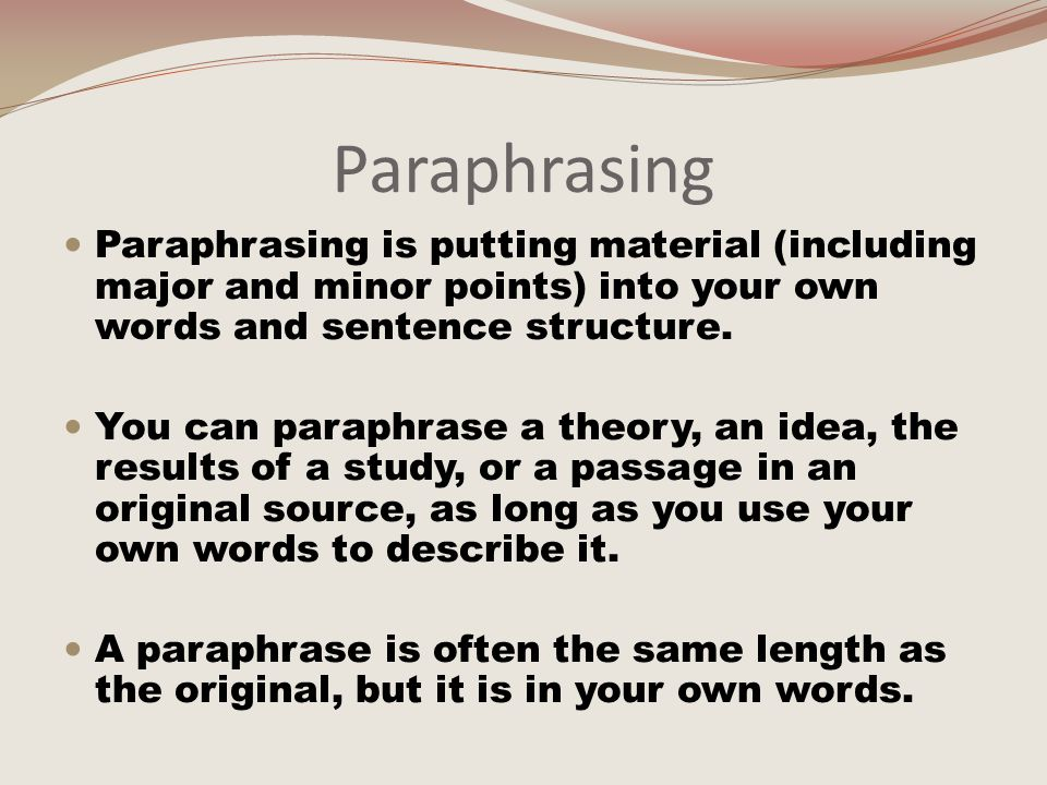 Paraphrasing Paraphrasing is putting material (including major and minor points) into your own words and sentence structure.