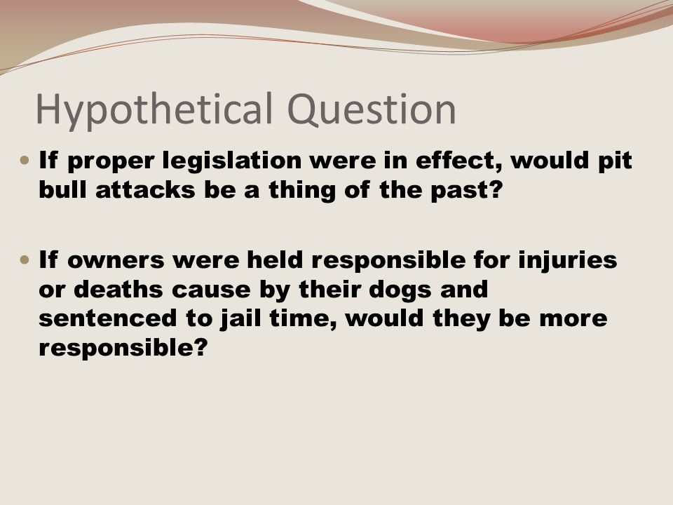 Hypothetical Question If proper legislation were in effect, would pit bull attacks be a thing of the past.