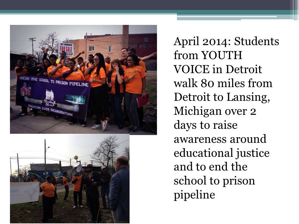 April 2014: Students from YOUTH VOICE in Detroit walk 80 miles from Detroit to Lansing, Michigan over 2 days to raise awareness around educational justice and to end the school to prison pipeline
