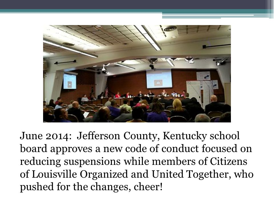 June 2014: Jefferson County, Kentucky school board approves a new code of conduct focused on reducing suspensions while members of Citizens of Louisville Organized and United Together, who pushed for the changes, cheer!