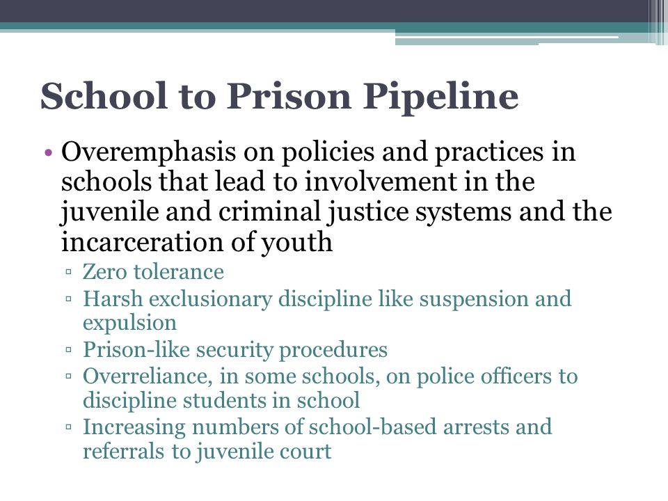 School to Prison Pipeline Overemphasis on policies and practices in schools that lead to involvement in the juvenile and criminal justice systems and the incarceration of youth ▫Zero tolerance ▫Harsh exclusionary discipline like suspension and expulsion ▫Prison-like security procedures ▫Overreliance, in some schools, on police officers to discipline students in school ▫Increasing numbers of school-based arrests and referrals to juvenile court