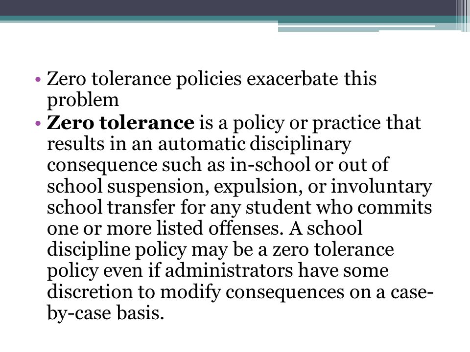 Zero tolerance policies exacerbate this problem Zero tolerance is a policy or practice that results in an automatic disciplinary consequence such as in-school or out of school suspension, expulsion, or involuntary school transfer for any student who commits one or more listed offenses.