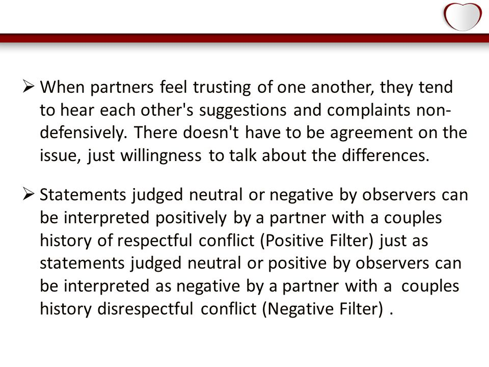  When partners feel trusting of one another, they tend to hear each other s suggestions and complaints non- defensively.