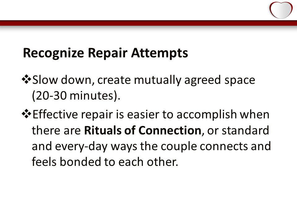 Recognize Repair Attempts  Slow down, create mutually agreed space (20-30 minutes).
