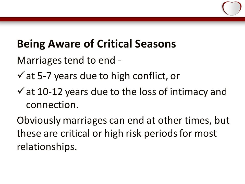 Being Aware of Critical Seasons Marriages tend to end - at 5-7 years due to high conflict, or at 10-12 years due to the loss of intimacy and connection.