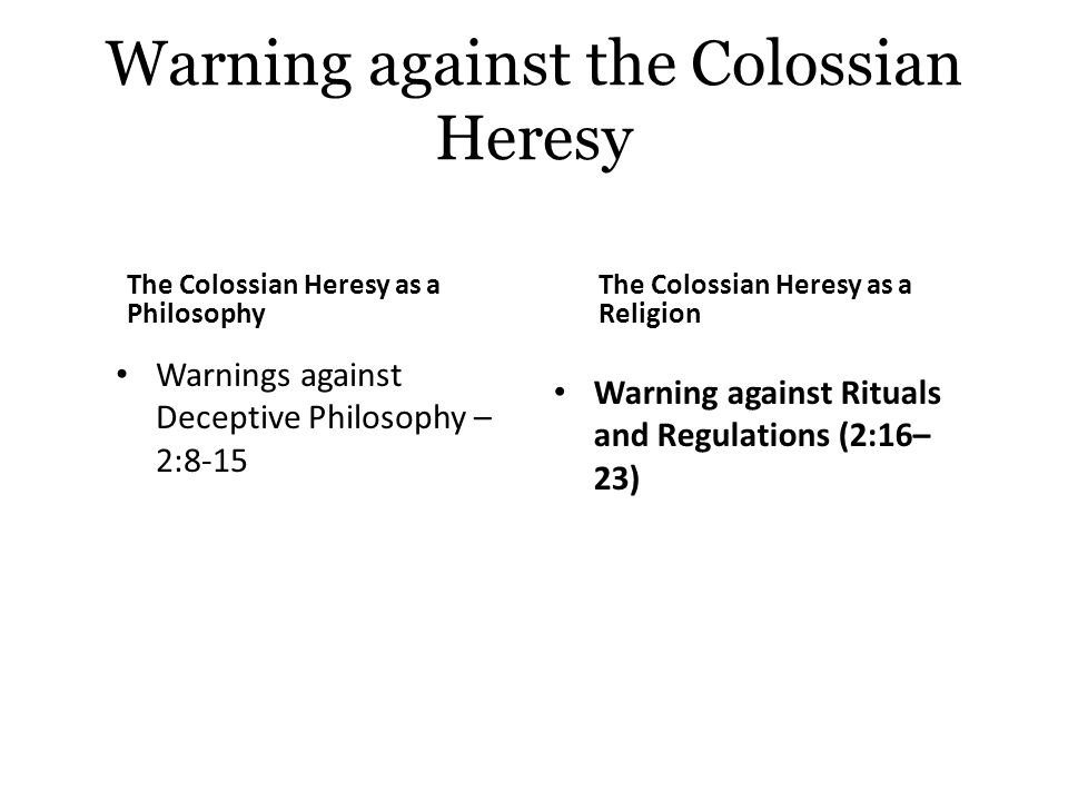 Warning against the Colossian Heresy Therefore do not let anyone judge you in food or drink in regard to a festival new moon, sabbaths, these are a shadow of thing to come Christ is the substance/reality Let no one disqualify/condemn you by insisting on self- humiliationthe worship of angelsentering into these things that he as seen, conceited without reason by his carnal mind...