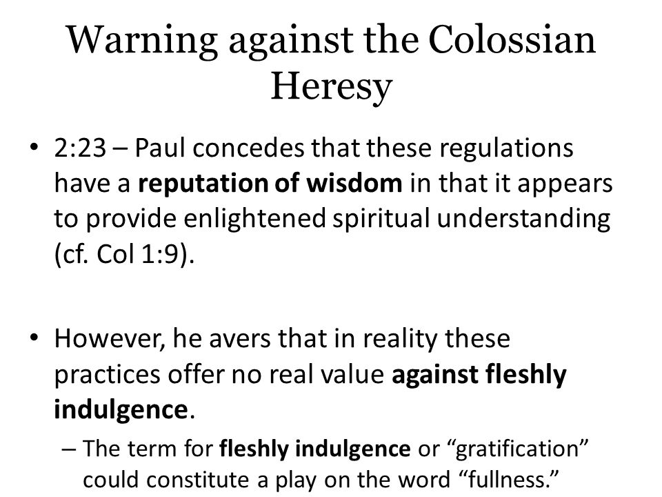 Warning against the Colossian Heresy 2:23 – Paul concedes that these regulations have a reputation of wisdom in that it appears to provide enlightened