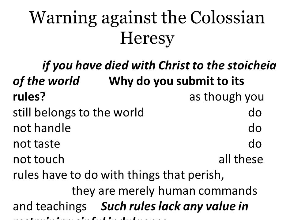 Warning against the Colossian Heresy 2:16 – Because God has completely reconciled the Colossians in Christ, they are free from condemnation and practicing formerly obligatory customs for God's covenant people or from the requirements of Pagan ritualism/mystery cults.