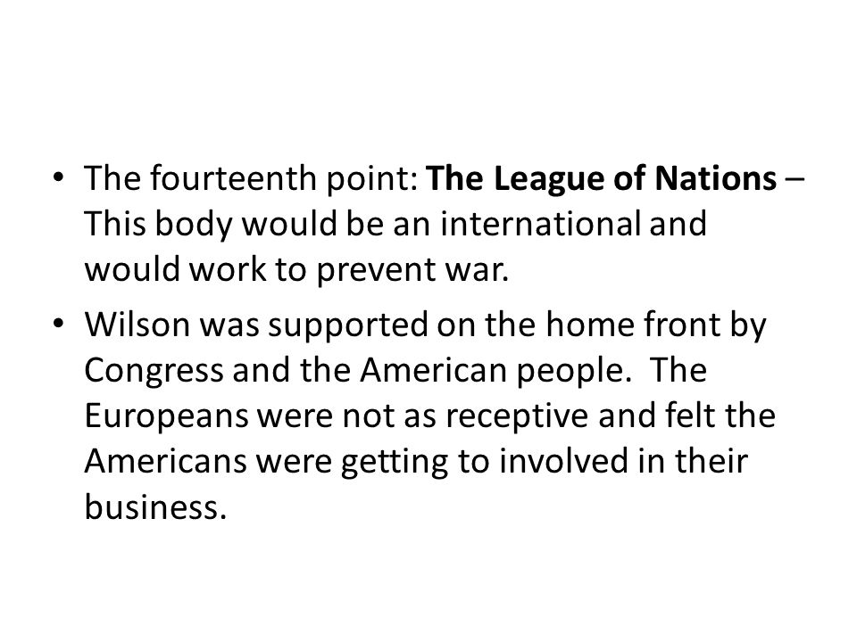 The fourteenth point: The League of Nations – This body would be an international and would work to prevent war.