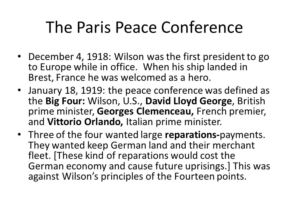 The Paris Peace Conference December 4, 1918: Wilson was the first president to go to Europe while in office.