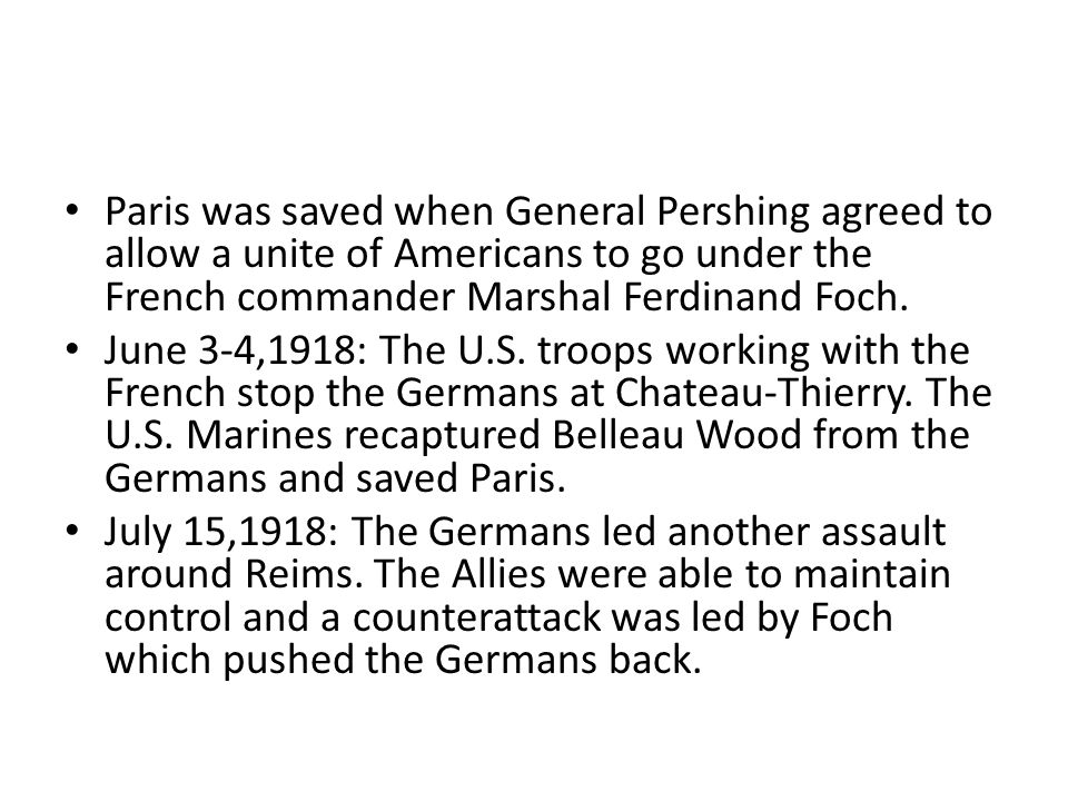 Paris was saved when General Pershing agreed to allow a unite of Americans to go under the French commander Marshal Ferdinand Foch.