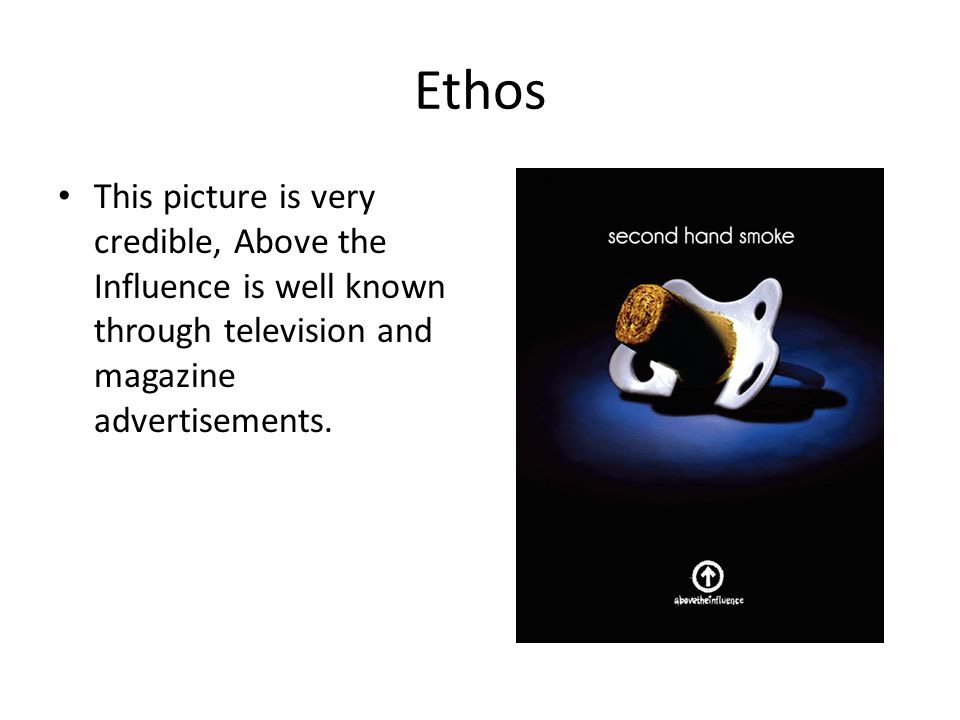 Ethos This picture is very credible, Above the Influence is well known through television and magazine advertisements.
