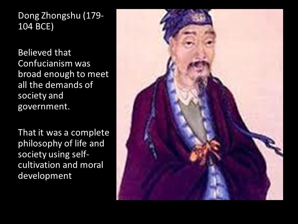 Dong Zhongshu (179- 104 BCE) Believed that Confucianism was broad enough to meet all the demands of society and government.