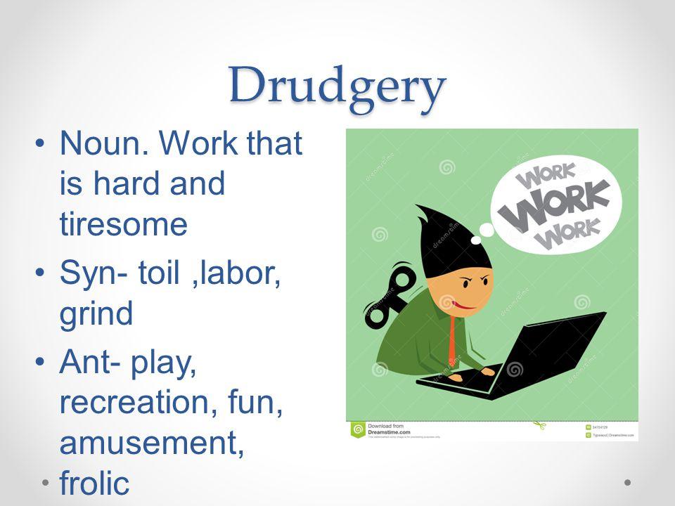 Drudgery Noun.