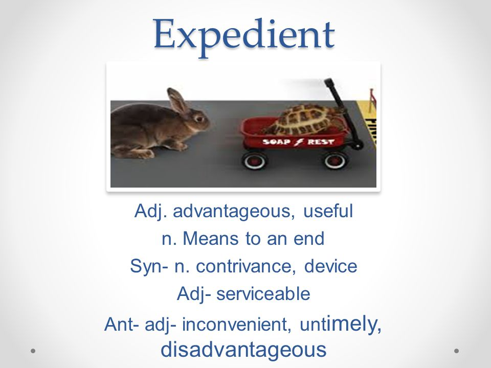 Expedient Adj. advantageous, useful n. Means to an end Syn- n.