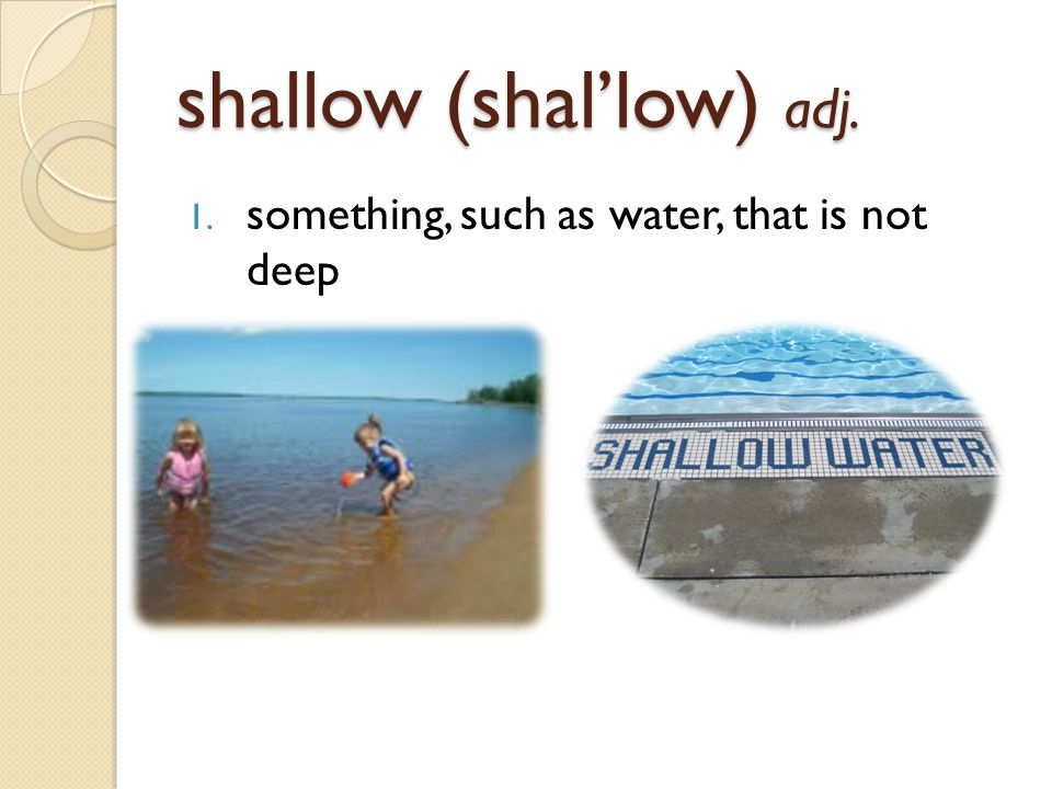 shallow (shal'low) adj. 1. something, such as water, that is not deep