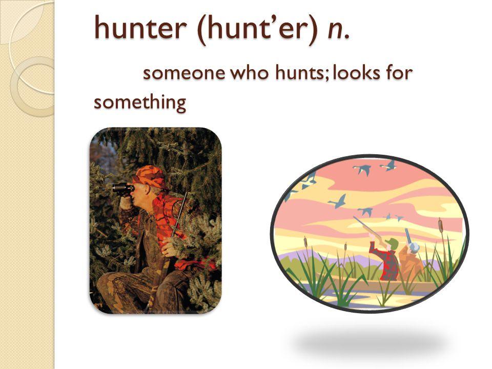 hunter (hunt'er) n. someone who hunts; looks for something