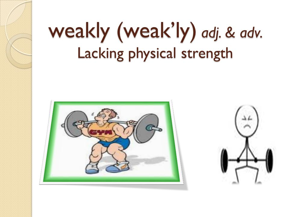 weakly (weak'ly) adj. & adv. Lacking physical strength